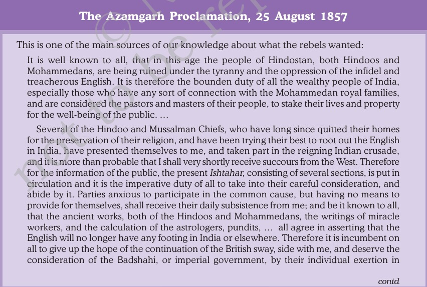 The Azamgarh Proclamation, 25 August 1857  This is one of the main sources of our knowledge about what the rebels wanted:  It is well known to all, that in this age the people of Hindostan, both Hindoos and  Mohammedans, are being ruined under the tyranny and the oppression of the infidel and  treacherous English. It is therefore the bounden duty of all the wealthy people of India,  especially those who have any sort of connection with the Mohammedan royal families,  and are considered the pastors and masters of their people, to stake their lives and property  for the well-being of the public..  Several of the Hindoo and Mussalman Chiefs, who have long since quitted their homes  for the preservation of their religion, and have been trying their best to root out the English  in India, have presented themselves to me, and taken part in the reigning Indian crusade,  and it is more than probable that I shall very shortly receive succours from the West. Therefore  for the information of the public, the present Ishtahar, consisting of several sections, is put in  circulation and it is the imperative duty of all to take into their careful consideration, and  abide by it. Parties anxious to participate in the common cause, but having no means to  provide for themselves, shall receive their daily subsistence from me; and be it known to all,  that the ancient works, both of the Hindoos and Mohammedans, the writings of miracle  workers, and the calculation of the astrologers, pundits, .  . all agree in asserting that the  English will no longer have any footing in India or elsewhere. Therefore it is incumbent on  all to give up the hope of the continuation of the British sway, side with me, and deserve the  consideration of the Badshahi, or imperial government, by their individual exertion in  contd
